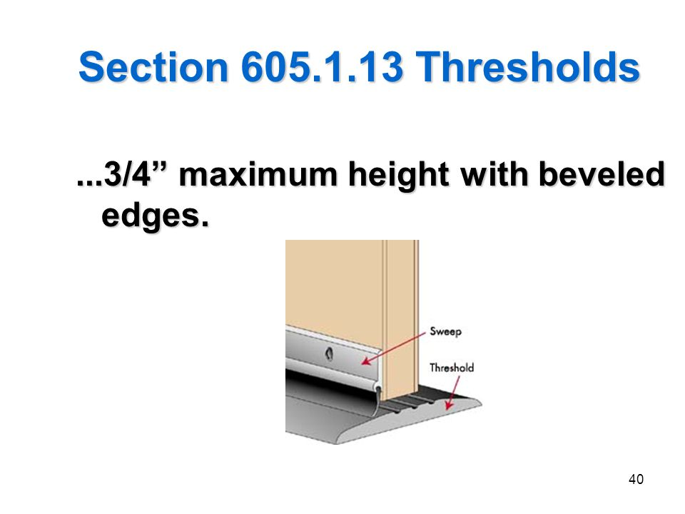 40 Section 605.1.13 Thresholds...3/4 maximum height with beveled edges.