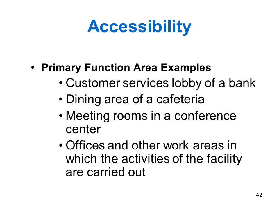 42 Accessibility Primary Function Area Examples Customer services lobby of a bank Dining area of a cafeteria Meeting rooms in a conference center Offi