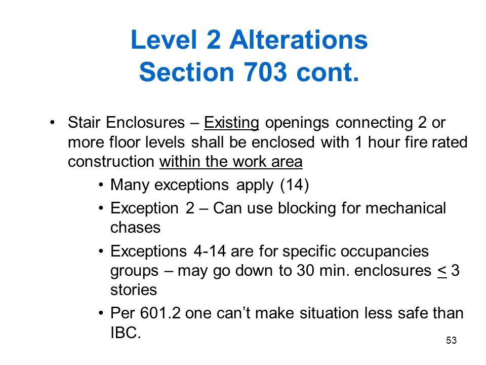 53 Level 2 Alterations Section 703 cont. Stair Enclosures – Existing openings connecting 2 or more floor levels shall be enclosed with 1 hour fire rat