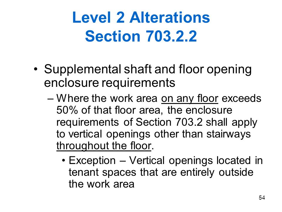 54 Level 2 Alterations Section 703.2.2 Supplemental shaft and floor opening enclosure requirements –Where the work area on any floor exceeds 50% of th