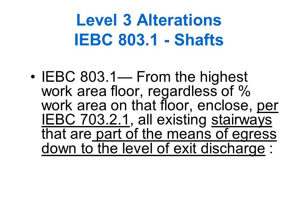 61 Level 3 Alterations IEBC 803.1 - Shafts IEBC 803.1 From the highest work area floor, regardless of % work area on that floor, enclose, per IEBC 703