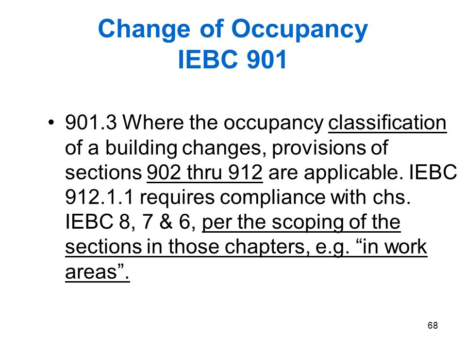 68 Change of Occupancy IEBC 901 901.3 Where the occupancy classification of a building changes, provisions of sections 902 thru 912 are applicable. IE
