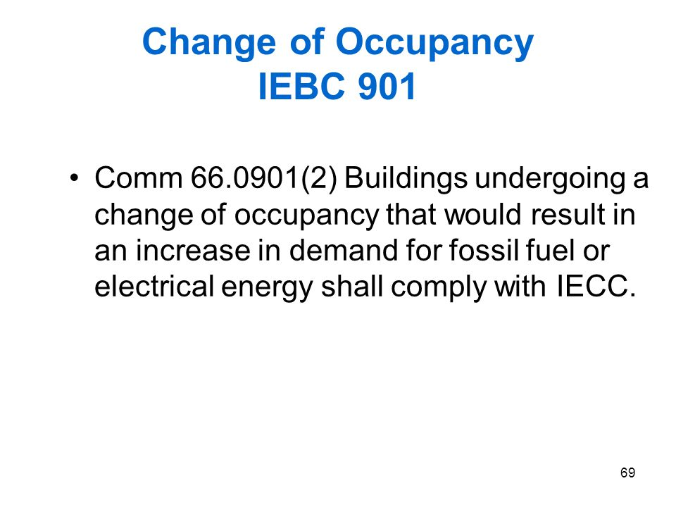 69 Change of Occupancy IEBC 901 Comm 66.0901(2) Buildings undergoing a change of occupancy that would result in an increase in demand for fossil fuel