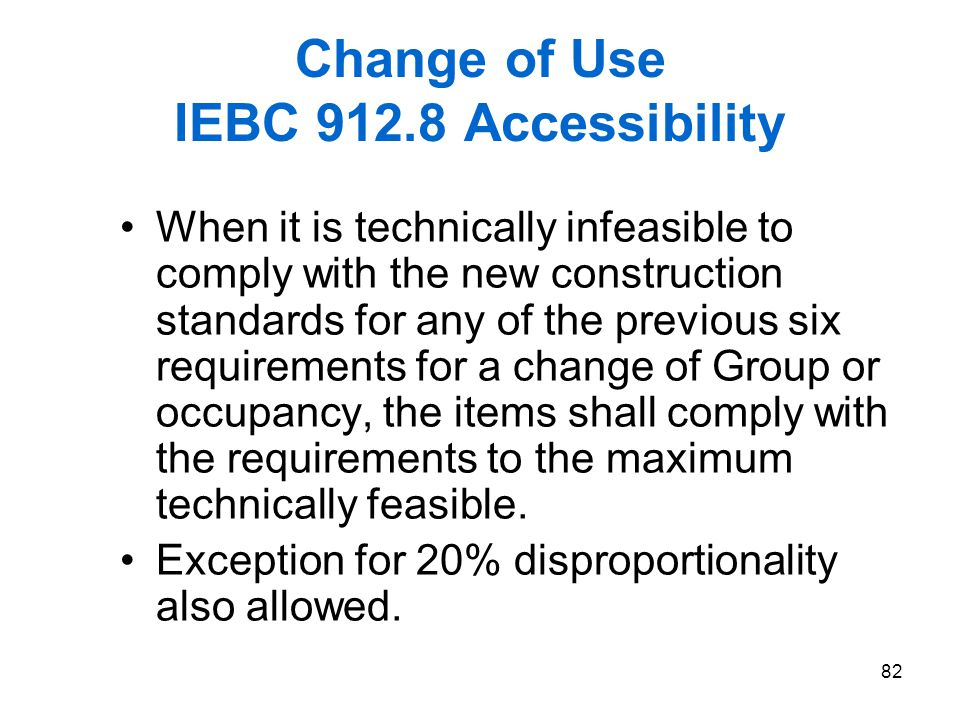 82 Change of Use IEBC 912.8 Accessibility When it is technically infeasible to comply with the new construction standards for any of the previous six