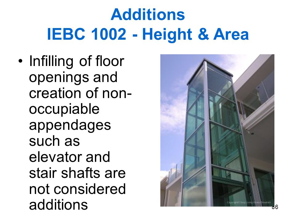 86 Additions IEBC 1002 - Height & Area Infilling of floor openings and creation of non- occupiable appendages such as elevator and stair shafts are no