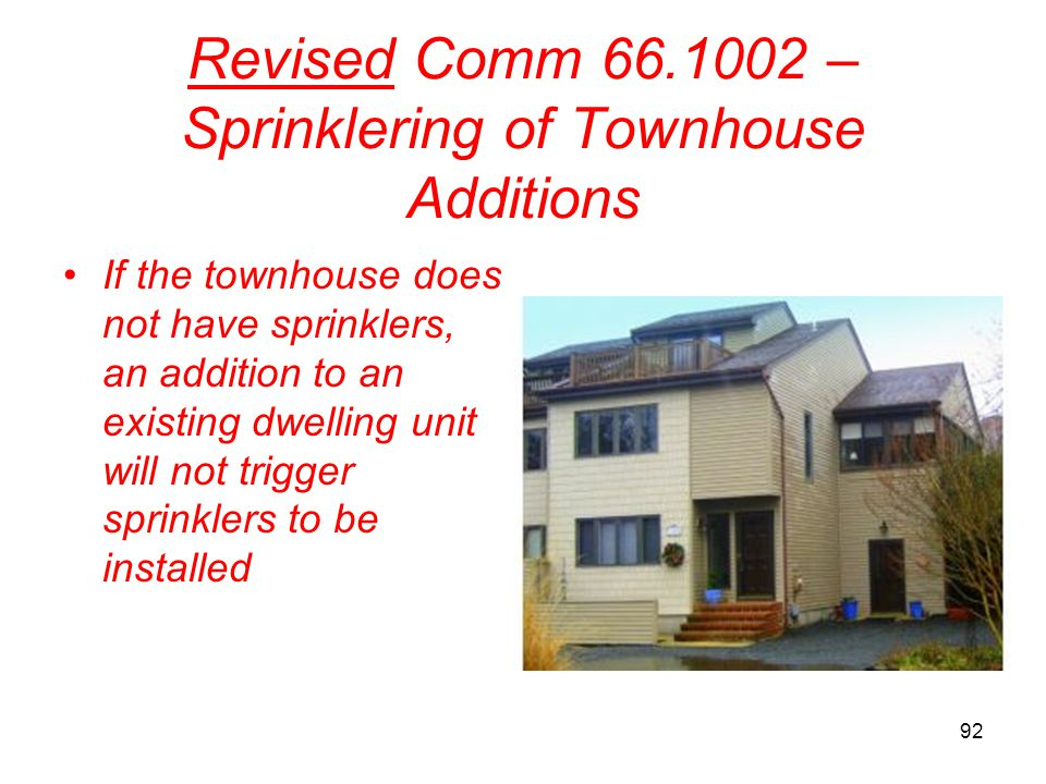92 Revised Comm 66.1002 – Sprinklering of Townhouse Additions If the townhouse does not have sprinklers, an addition to an existing dwelling unit will