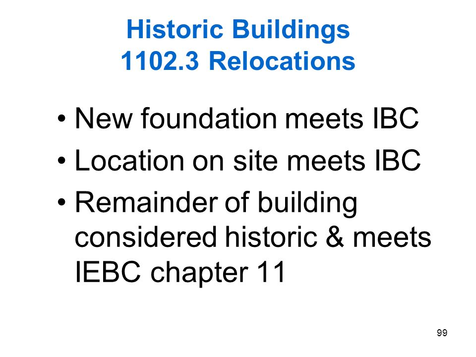 99 Historic Buildings 1102.3 Relocations New foundation meets IBC Location on site meets IBC Remainder of building considered historic & meets IEBC ch