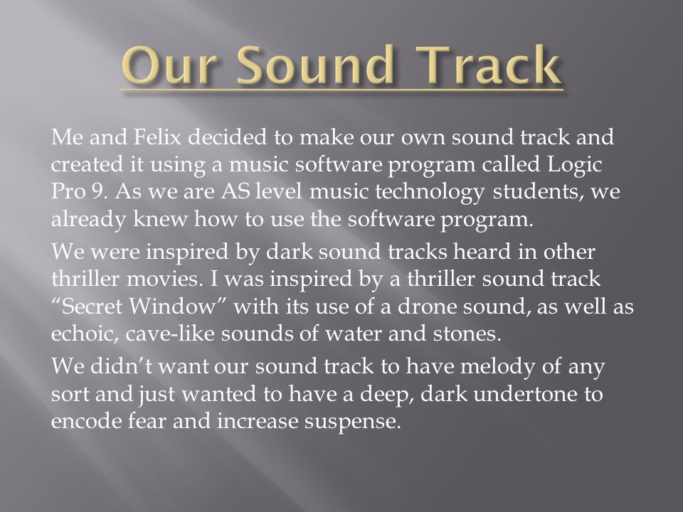 Me and Felix decided to make our own sound track and created it using a music software program called Logic Pro 9.