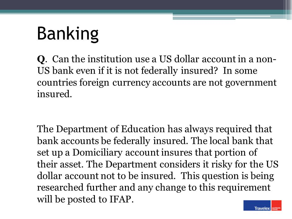 Banking Q. Can the institution use a US dollar account in a non- US bank even if it is not federally insured? In some countries foreign currency accou