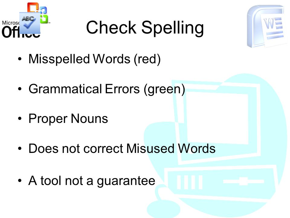 Check Spelling Misspelled Words (red) Grammatical Errors (green) Proper Nouns Does not correct Misused Words A tool not a guarantee