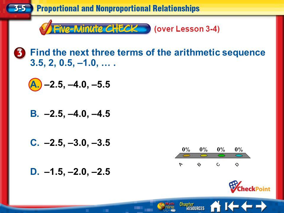 (over Lesson 3-4) 5 Min 5-3 A. A B. B C. C D. D A.–2.5, –4.0, –5.5 B.–2.5, –4.0, –4.5 C.–2.5, –3.0, –3.5 D.–1.5, –2.0, –2.5 Find the next three terms