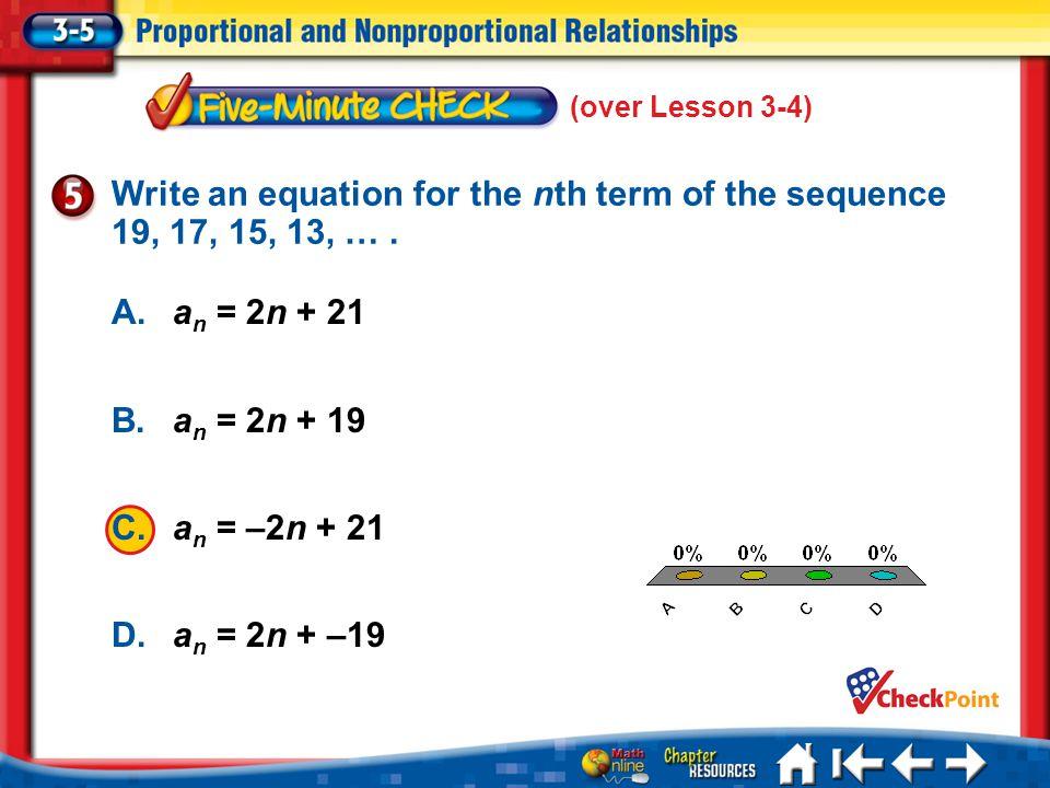(over Lesson 3-4) 5 Min 5-5 A. A B. B C. C D. D A.a n = 2n + 21 B.a n = 2n + 19 C.a n = –2n + 21 D.a n = 2n + –19 Write an equation for the nth term o