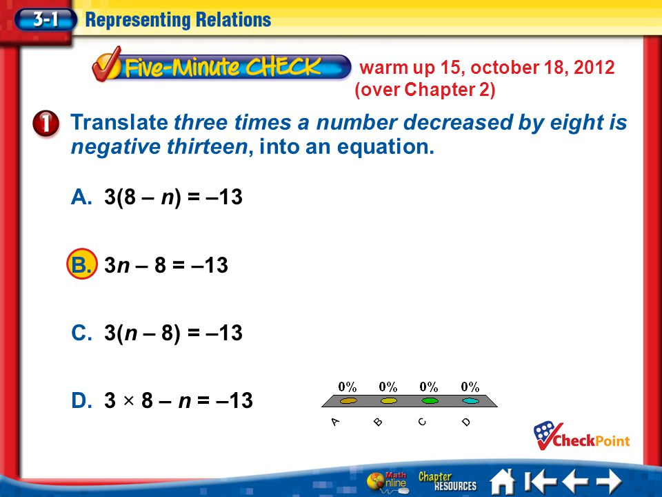 warm up 15, october 18, 2012 (over Chapter 2) 5 Min 1-1 A. A B. B C. C D. D Translate three times a number decreased by eight is negative thirteen, in