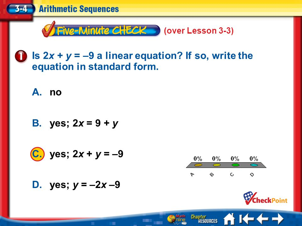 (over Lesson 3-3) 5 Min 4-1 A. A B. B C. C D. D Is 2x + y = –9 a linear equation? If so, write the equation in standard form. A.no B.yes; 2x = 9 + y C