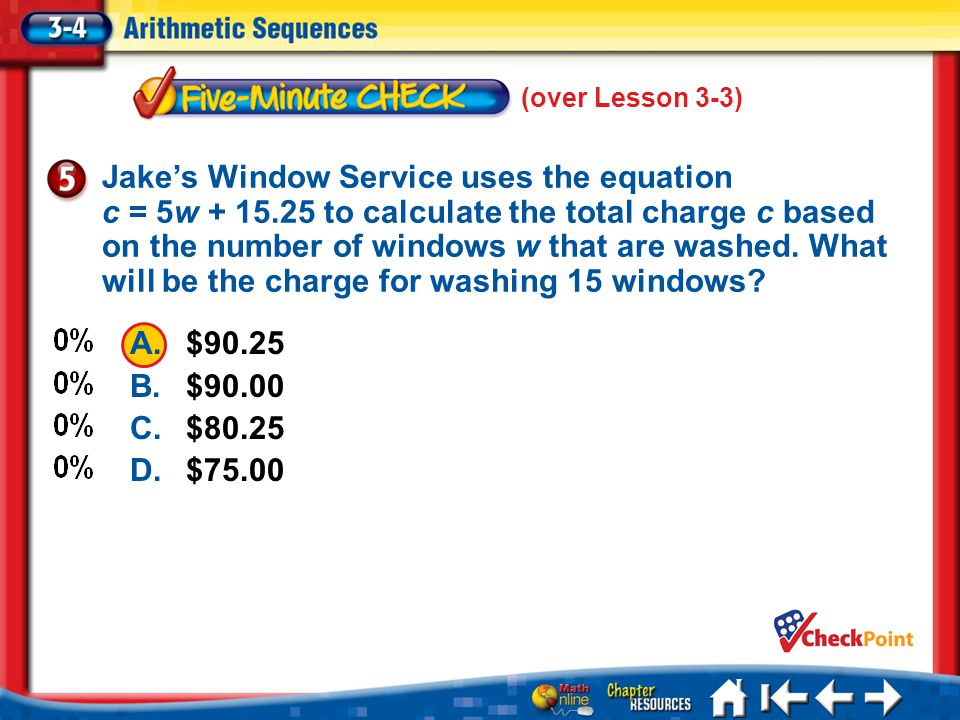 5 Min 4-5 (over Lesson 3-3) A.$90.25 B.$90.00 C.$80.25 D.$75.00 Jakes Window Service uses the equation c = 5w + 15.25 to calculate the total charge c based on the number of windows w that are washed.