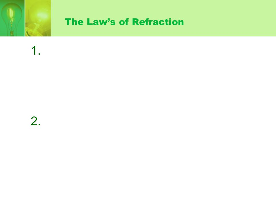 The Laws of Refraction 1. 2. The incident ray and the refracted ray are on opposite sides of the normal at the point of incidence, and all three are i