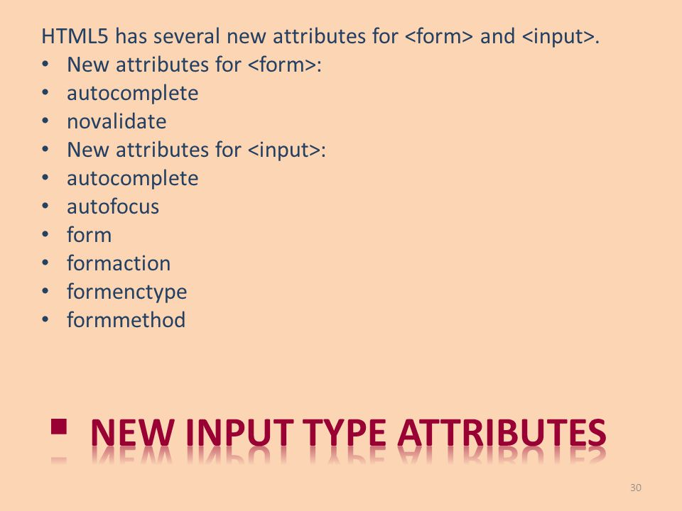 HTML5 has several new attributes for and. New attributes for : autocomplete novalidate New attributes for : autocomplete autofocus form formaction for
