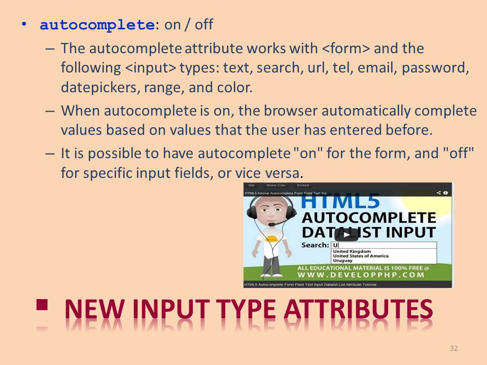 autocomplete : on / off – The autocomplete attribute works with and the following types: text, search, url, tel, email, password, datepickers, range,