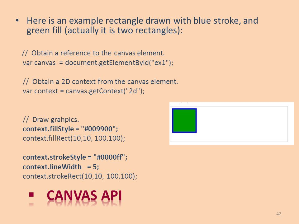Here is an example rectangle drawn with blue stroke, and green fill (actually it is two rectangles): // Obtain a reference to the canvas element. var