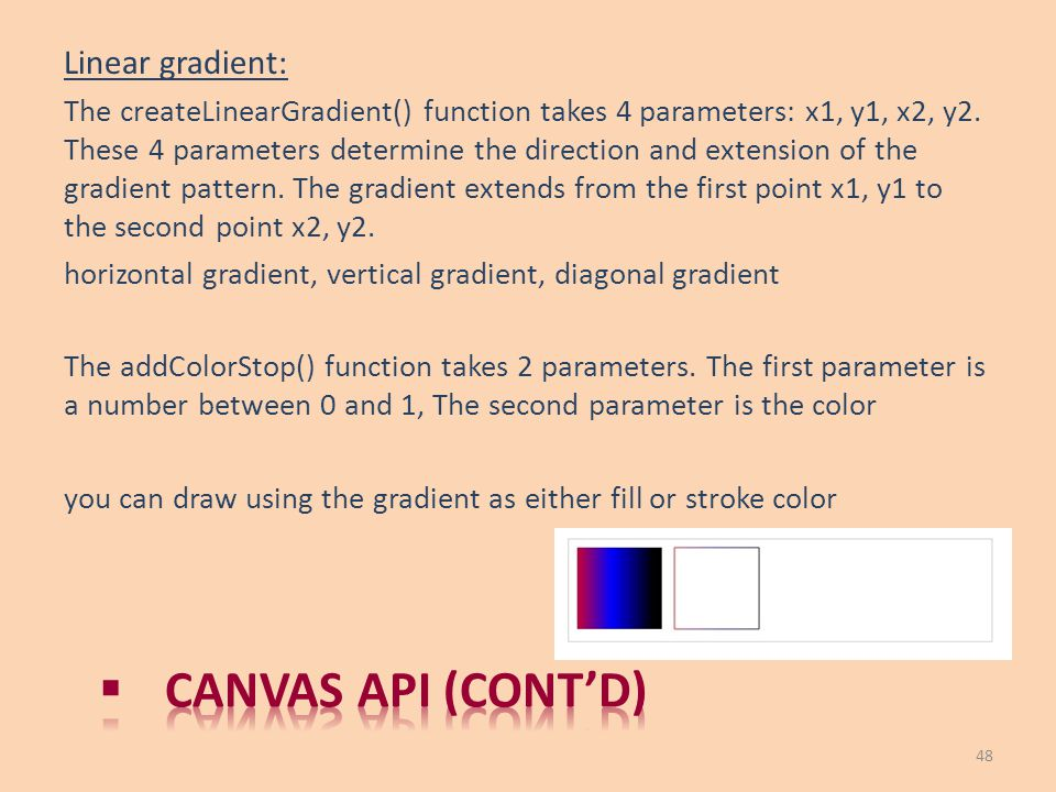 Linear gradient: The createLinearGradient() function takes 4 parameters: x1, y1, x2, y2. These 4 parameters determine the direction and extension of t