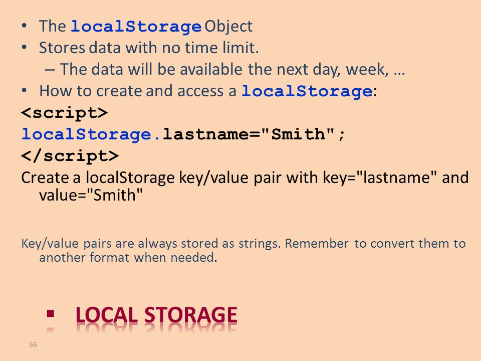 The localStorage Object Stores data with no time limit. – The data will be available the next day, week, … How to create and access a localStorage : l