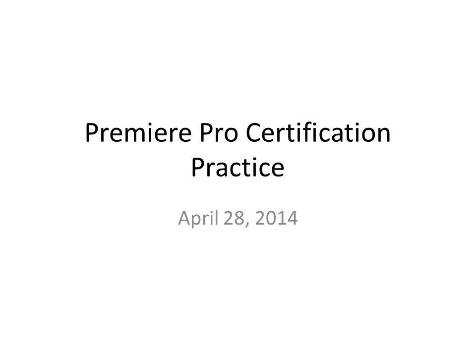 Premiere Pro Certification Practice April 28, 2014