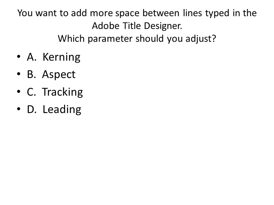 You want to add more space between lines typed in the Adobe Title Designer. Which parameter should you adjust? A. Kerning B. Aspect C. Tracking D. Lea