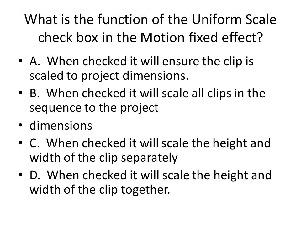 What is the function of the Uniform Scale check box in the Motion xed eect? A. When checked it will ensure the clip is scaled to project dimensions. B