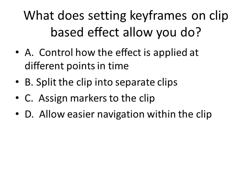 What does setting keyframes on clip based eect allow you do? A. Control how the eect is applied at dierent points in time B. Split the clip into separ