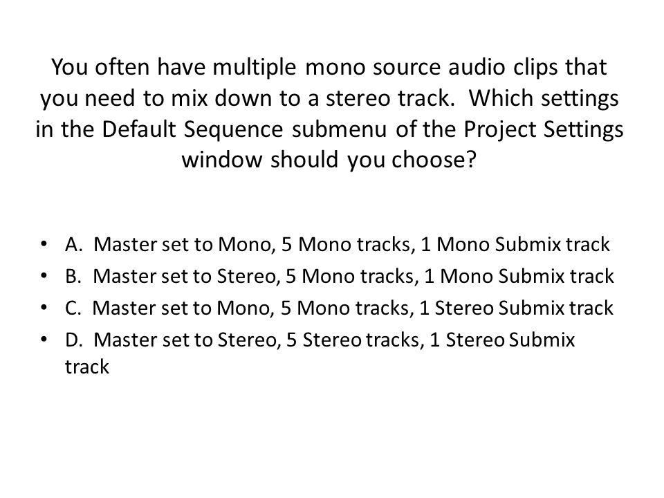 You often have multiple mono source audio clips that you need to mix down to a stereo track.