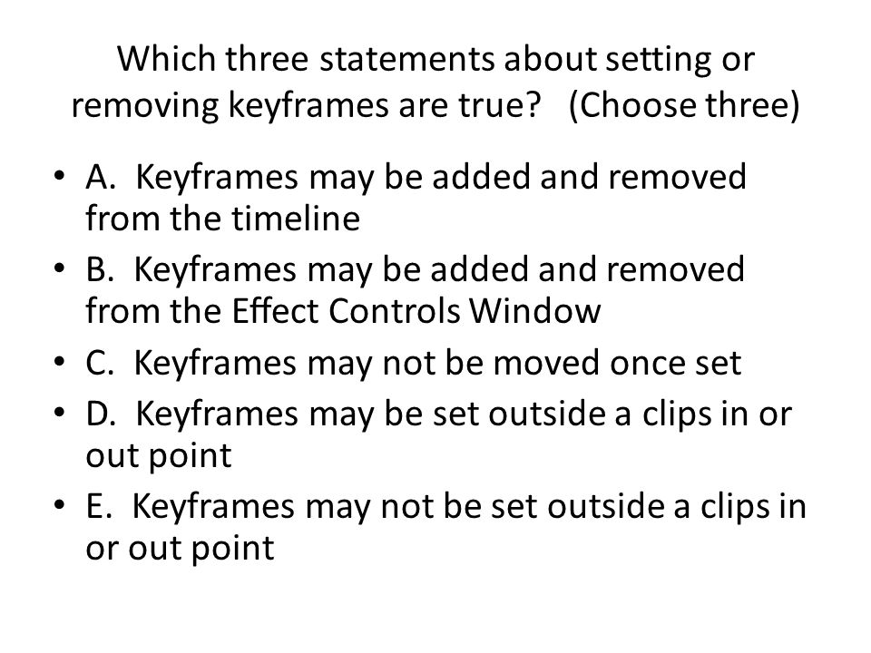 Which three statements about setting or removing keyframes are true? (Choose three) A. Keyframes may be added and removed from the timeline B. Keyfram