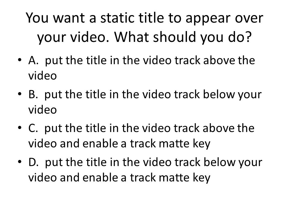 You want a static title to appear over your video.