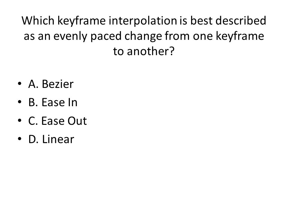 Which keyframe interpolation is best described as an evenly paced change from one keyframe to another? A. Bezier B. Ease In C. Ease Out D. Linear