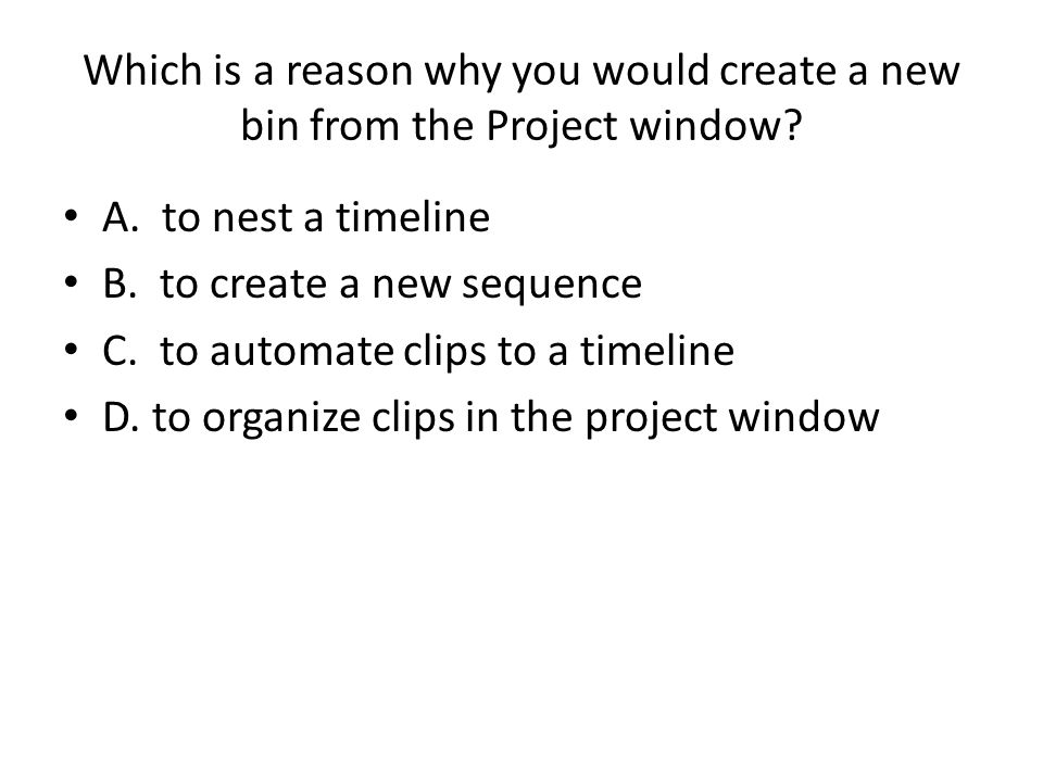 Which is a reason why you would create a new bin from the Project window.