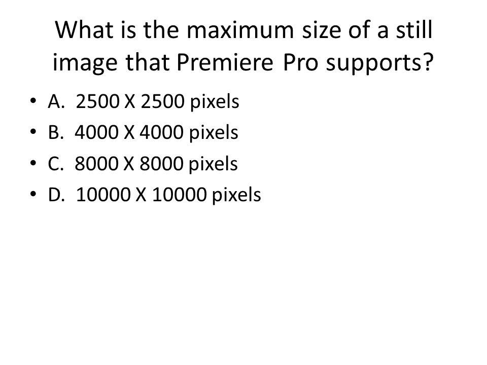 What is the maximum size of a still image that Premiere Pro supports? A. 2500 X 2500 pixels B. 4000 X 4000 pixels C. 8000 X 8000 pixels D. 10000 X 100