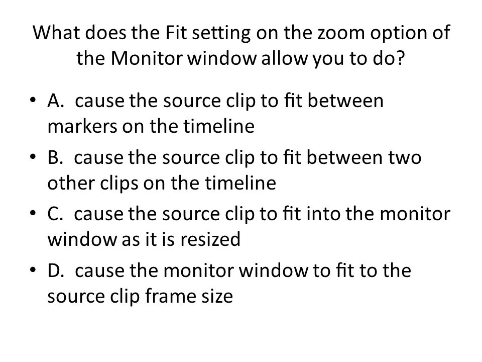 What does the Fit setting on the zoom option of the Monitor window allow you to do? A. cause the source clip to t between markers on the timeline B. c