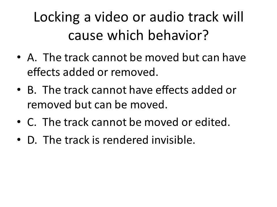 Locking a video or audio track will cause which behavior? A. The track cannot be moved but can have eects added or removed. B. The track cannot have e