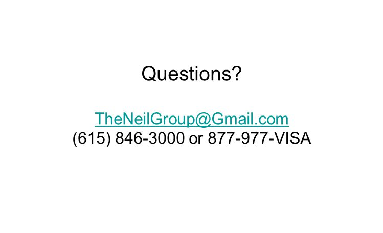 Questions? TheNeilGroup@Gmail.com (615) 846-3000 or 877-977-VISA TheNeilGroup@Gmail.com