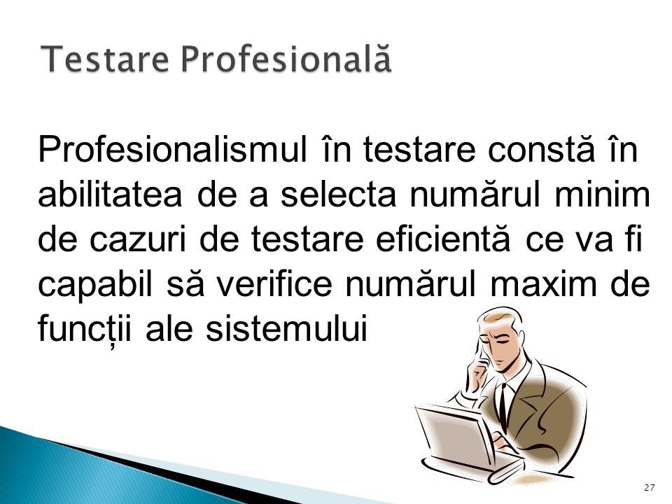27 Profesionalismul în testare constă în abilitatea de a selecta numărul minim de cazuri de testare eficientă ce va fi capabil să verifice numărul maxim de funcţii ale sistemului