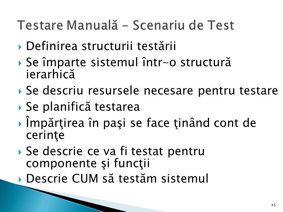 45 Definirea structurii testării Se împarte sistemul într-o structură ierarhică Se descriu resursele necesare pentru testare Se planifică testarea Împărţirea în paşi se face ţinând cont de cerinţe Se descrie ce va fi testat pentru componente şi funcţii Descrie CUM să testăm sistemul