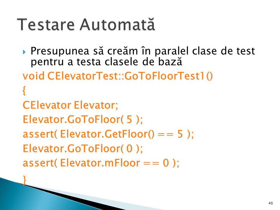 46 Presupunea să creăm în paralel clase de test pentru a testa clasele de bază void CElevatorTest::GoToFloorTest1() { CElevator Elevator; Elevator.GoToFloor( 5 ); assert( Elevator.GetFloor() == 5 ); Elevator.GoToFloor( 0 ); assert( Elevator.mFloor == 0 ); }