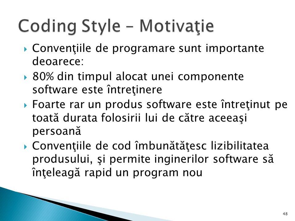 48 Convenţiile de programare sunt importante deoarece: 80% din timpul alocat unei componente software este întreţinere Foarte rar un produs software este întreţinut pe toată durata folosirii lui de către aceeaşi persoană Convenţiile de cod îmbunătăţesc lizibilitatea produsului, şi permite inginerilor software să înţeleagă rapid un program nou