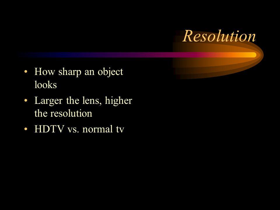 Resolution How sharp an object looks Larger the lens, higher the resolution HDTV vs. normal tv