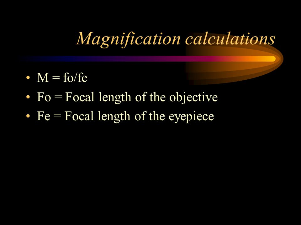Magnification calculations M = fo/fe Fo = Focal length of the objective Fe = Focal length of the eyepiece