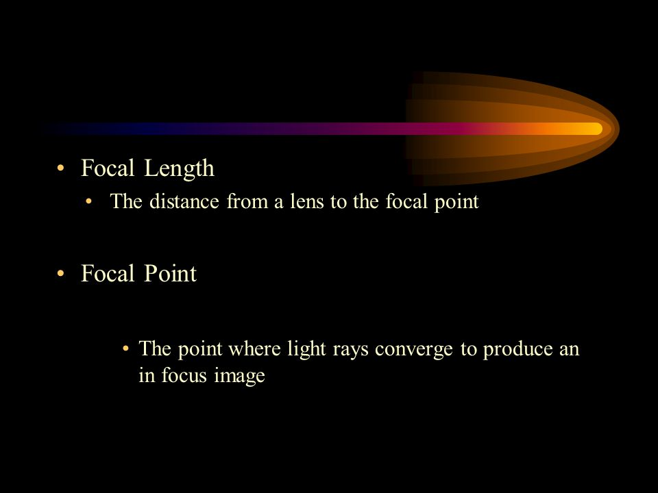 Focal Length The distance from a lens to the focal point Focal Point The point where light rays converge to produce an in focus image