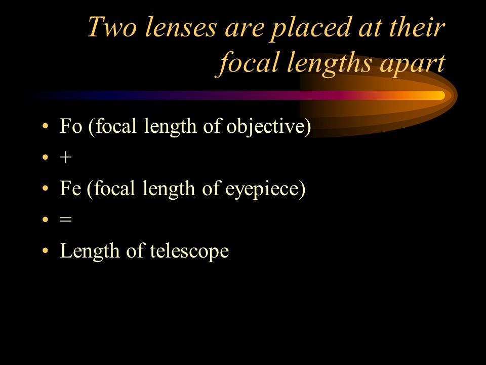 Two lenses are placed at their focal lengths apart Fo (focal length of objective) + Fe (focal length of eyepiece) = Length of telescope