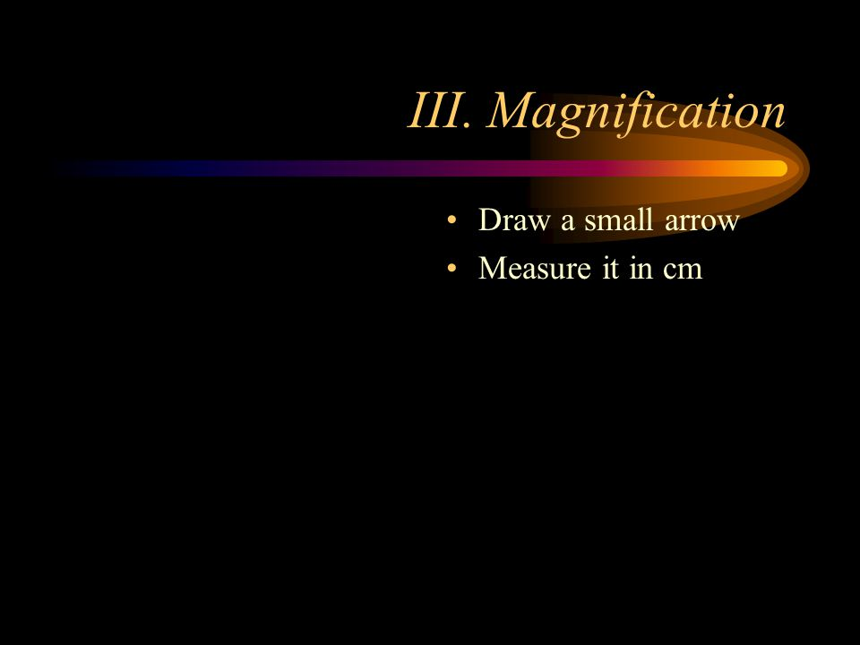III. Magnification Draw a small arrow Measure it in cm