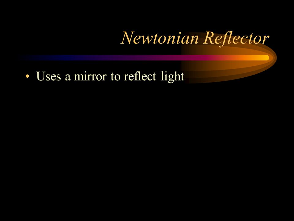 Newtonian Reflector Uses a mirror to reflect light