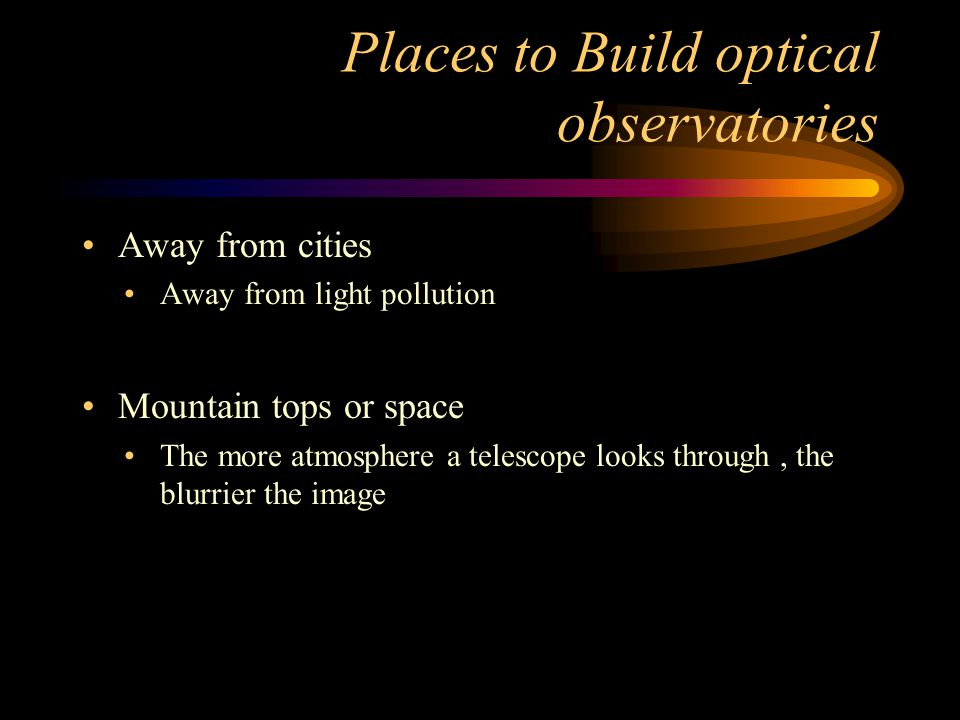 Places to Build optical observatories Away from cities Away from light pollution Mountain tops or space The more atmosphere a telescope looks through,