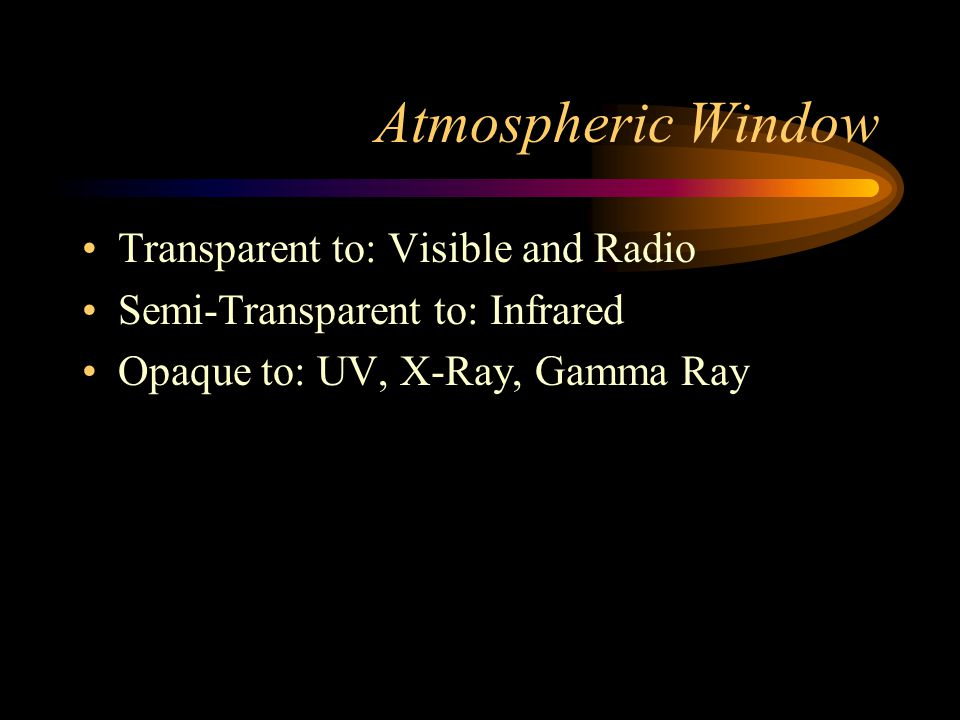 Atmospheric Window Transparent to: Visible and Radio Semi-Transparent to: Infrared Opaque to: UV, X-Ray, Gamma Ray